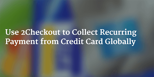 Use 2Checkout to Collect Recurring Credit Card Payment Globally - 2Checkout Review