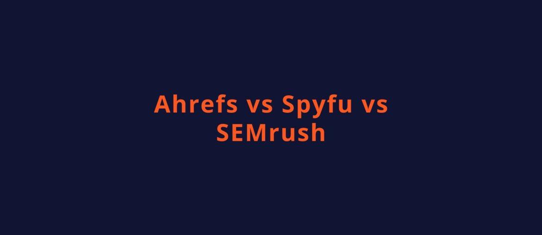 ahrefs vs spyfu vs semrush